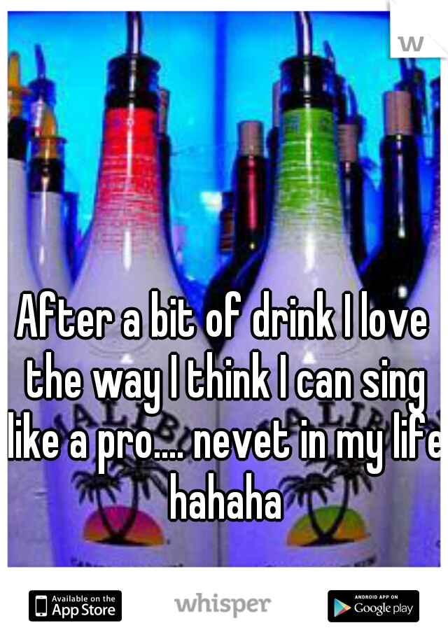 After a bit of drink I love the way I think I can sing like a pro.... nevet in my life hahaha