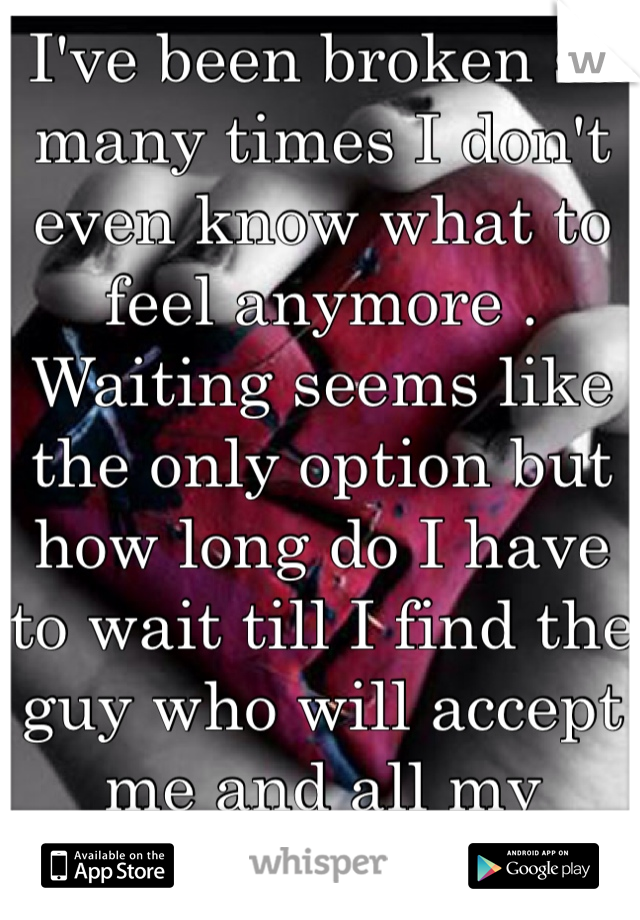 I've been broken so many times I don't even know what to feel anymore . Waiting seems like the only option but how long do I have to wait till I find the guy who will accept me and all my flaws ?