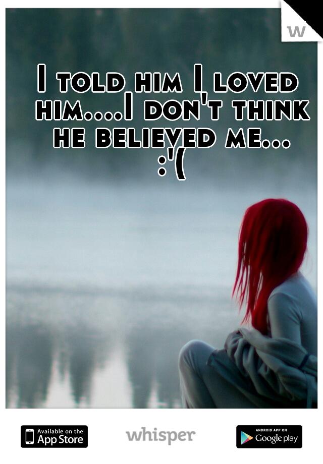 I told him I loved him....I don't think he believed me... :'(