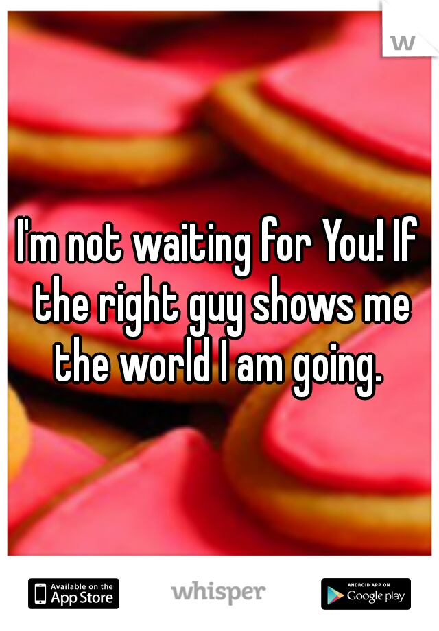 I'm not waiting for You! If the right guy shows me the world I am going.