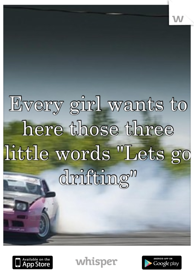 """Every girl wants to here those three little words """"Lets go drifting"""""""