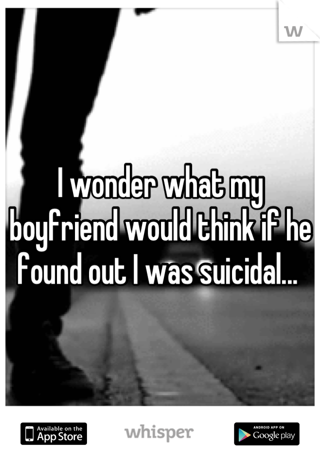 I wonder what my boyfriend would think if he found out I was suicidal...
