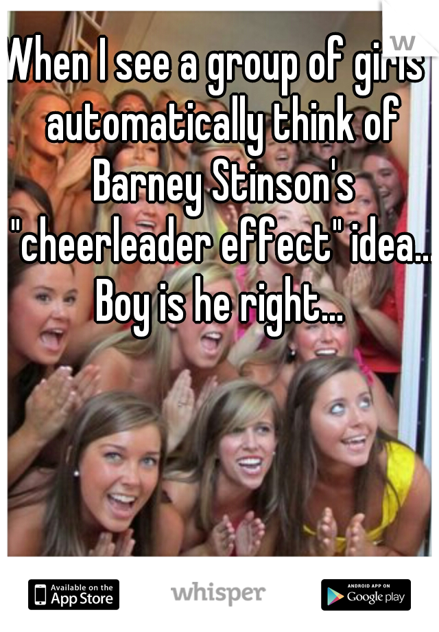 """When I see a group of girls I automatically think of Barney Stinson's """"cheerleader effect"""" idea... Boy is he right..."""