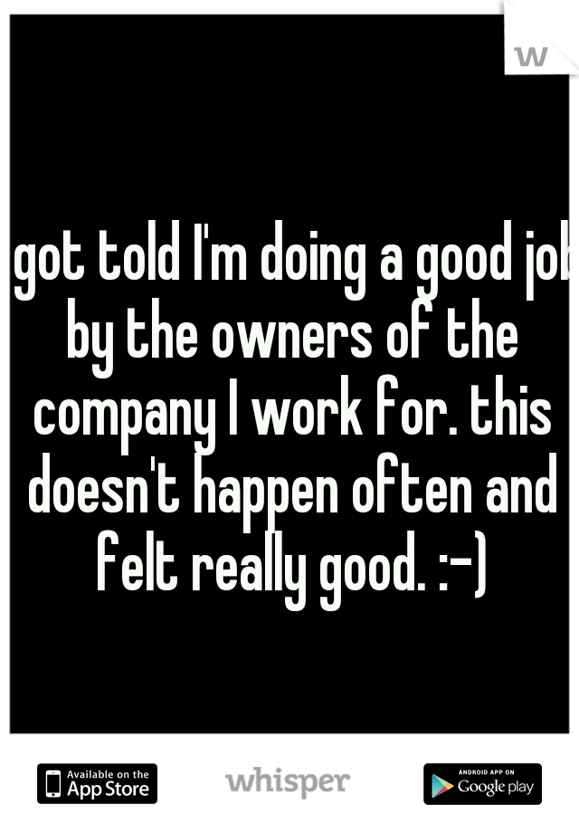 I got told I'm doing a good job by the owners of the company I work for. this doesn't happen often and felt really good. :-)