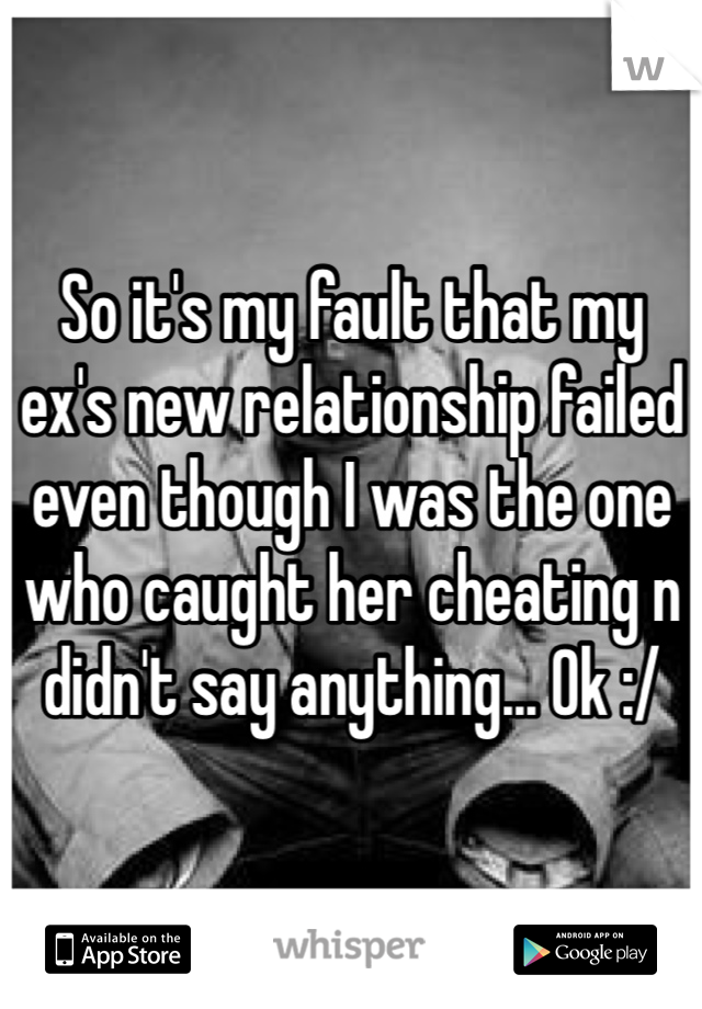 So it's my fault that my ex's new relationship failed even though I was the one who caught her cheating n didn't say anything... Ok :/