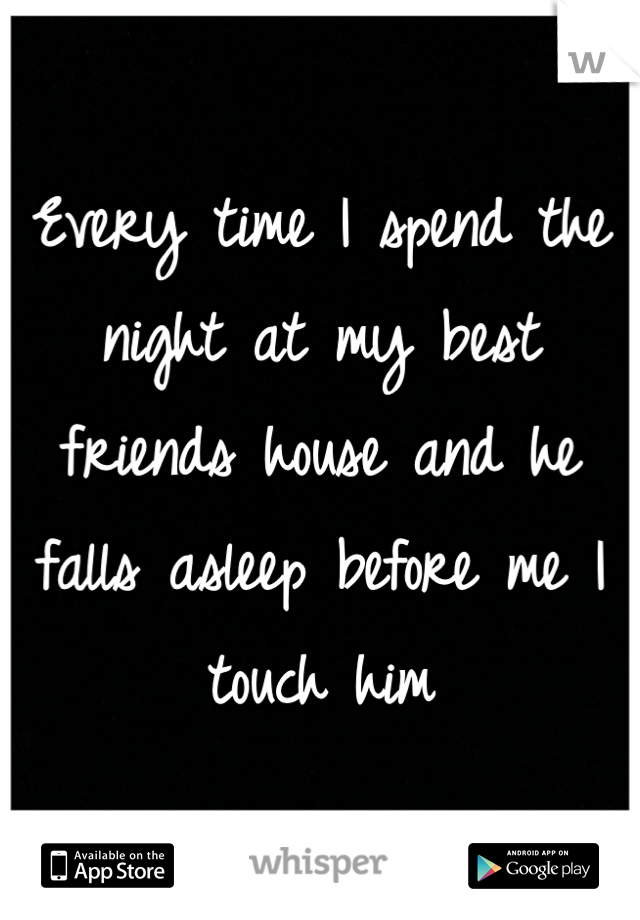 Every time I spend the night at my best friends house and he falls asleep before me I touch him