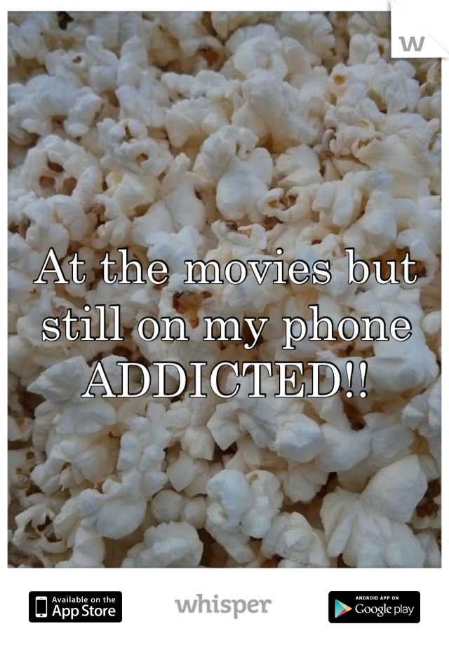At the movies but still on my phone ADDICTED!!
