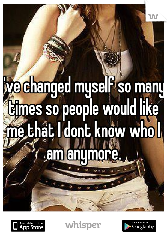 I've changed myself so many times so people would like me that I dont know who I am anymore.