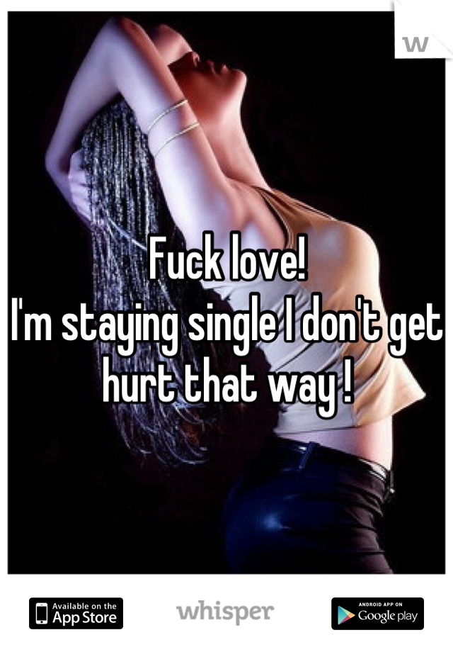 Fuck love!  I'm staying single I don't get hurt that way !