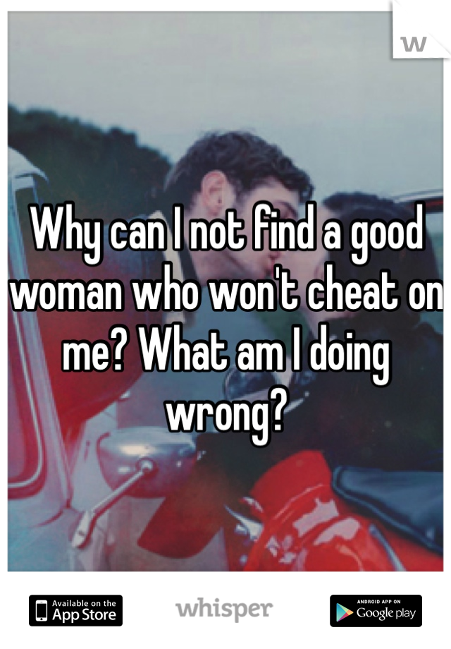 Why can I not find a good woman who won't cheat on me? What am I doing wrong?