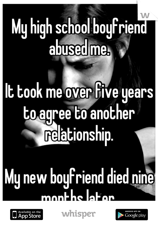 My high school boyfriend abused me.  It took me over five years to agree to another relationship.  My new boyfriend died nine months later.