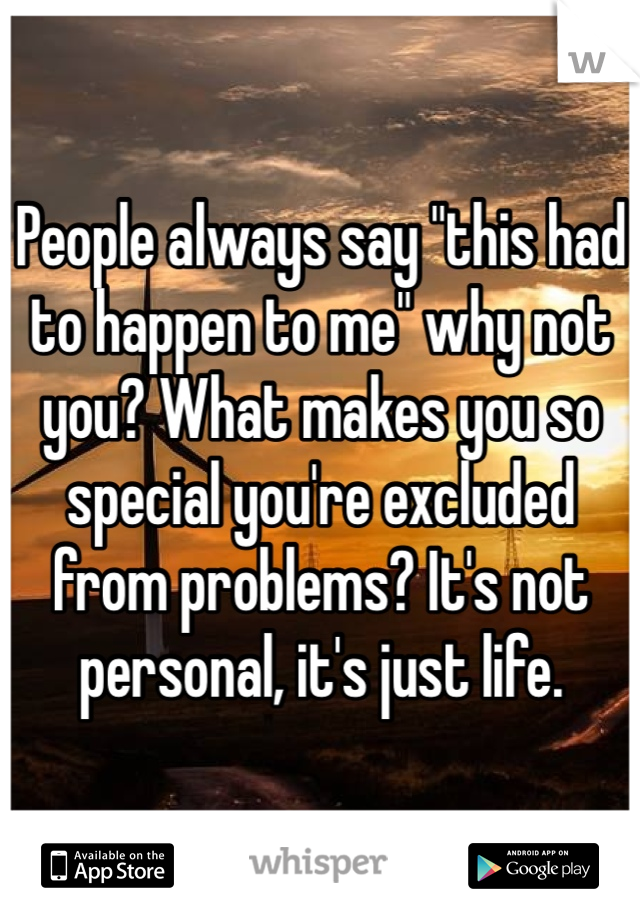 "People always say ""this had to happen to me"" why not you? What makes you so special you're excluded from problems? It's not personal, it's just life."