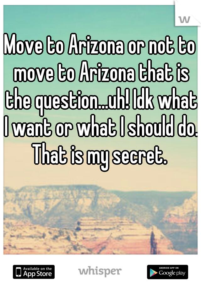 Move to Arizona or not to move to Arizona that is the question...uh! Idk what I want or what I should do. That is my secret.