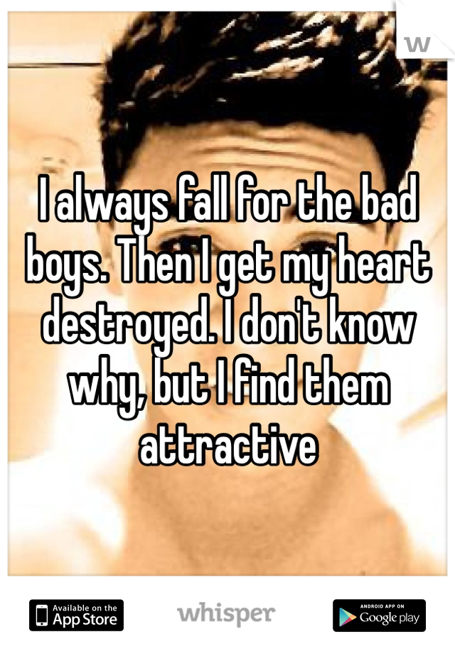 I always fall for the bad boys. Then I get my heart destroyed. I don't know why, but I find them attractive