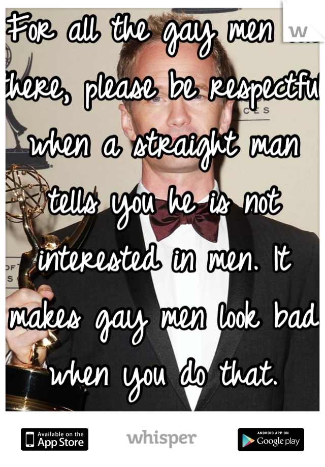 For all the gay men out there, please be respectful when a straight man tells you he is not interested in men. It makes gay men look bad when you do that.