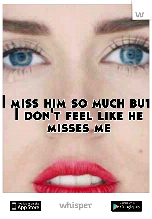 I miss him so much but I don't feel like he misses me