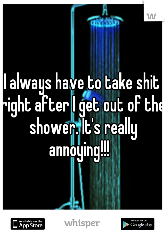 I always have to take shit right after I get out of the shower. It's really annoying!!!