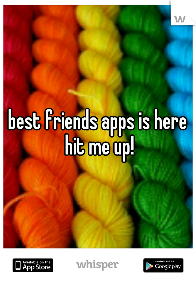 best friends apps is here hit me up!