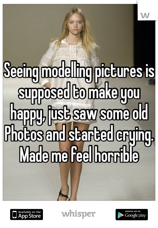 Seeing modelling pictures is supposed to make you happy, just saw some old Photos and started crying. Made me feel horrible