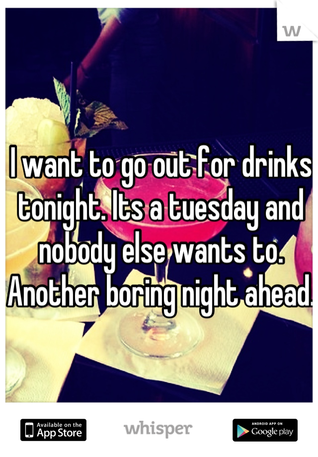 I want to go out for drinks tonight. Its a tuesday and nobody else wants to. Another boring night ahead.