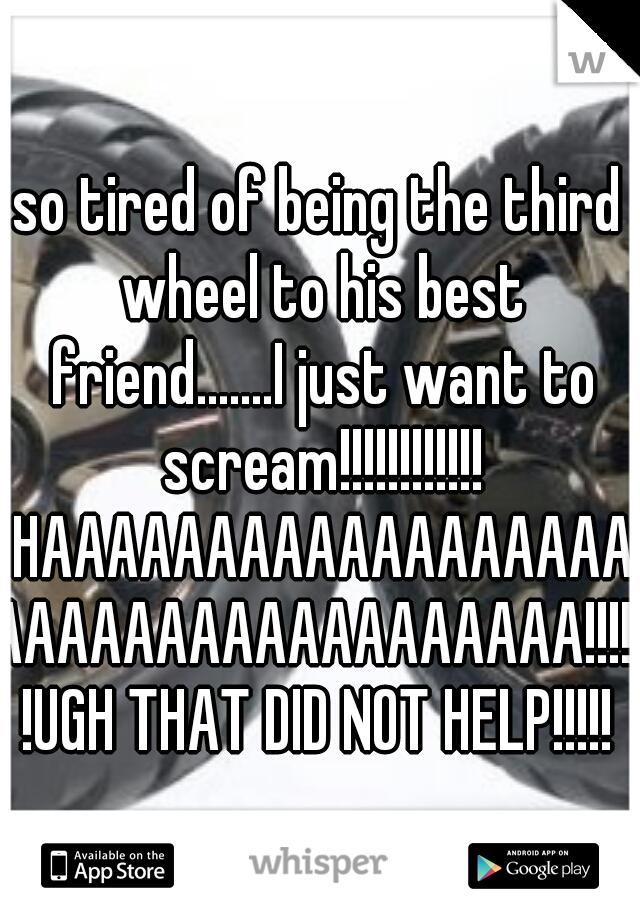 so tired of being the third wheel to his best friend.......I just want to scream!!!!!!!!!!!! HAAAAAAAAAAAAAAAAAAAAAAAAAAAAAAAAAAAA!!!!!!UGH THAT DID NOT HELP!!!!!