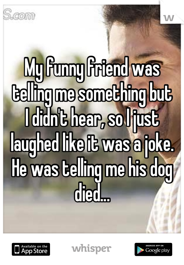 My funny friend was  telling me something but  I didn't hear, so I just laughed like it was a joke. He was telling me his dog died...
