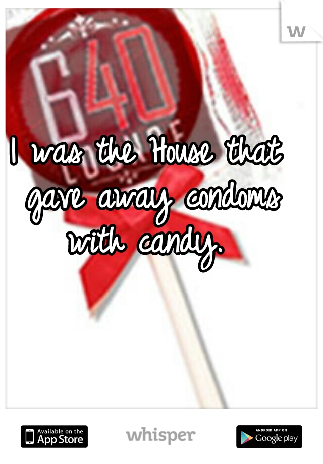 I was the House that gave away condoms with candy.