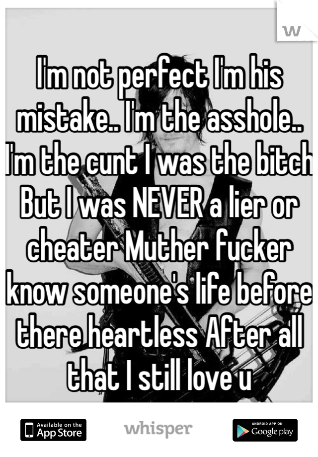 I'm not perfect I'm his mistake.. I'm the asshole.. I'm the cunt I was the bitch But I was NEVER a lier or cheater Muther fucker know someone's life before there heartless After all that I still love u