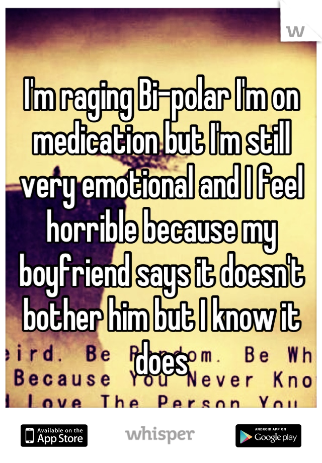 I'm raging Bi-polar I'm on medication but I'm still very emotional and I feel horrible because my boyfriend says it doesn't bother him but I know it does