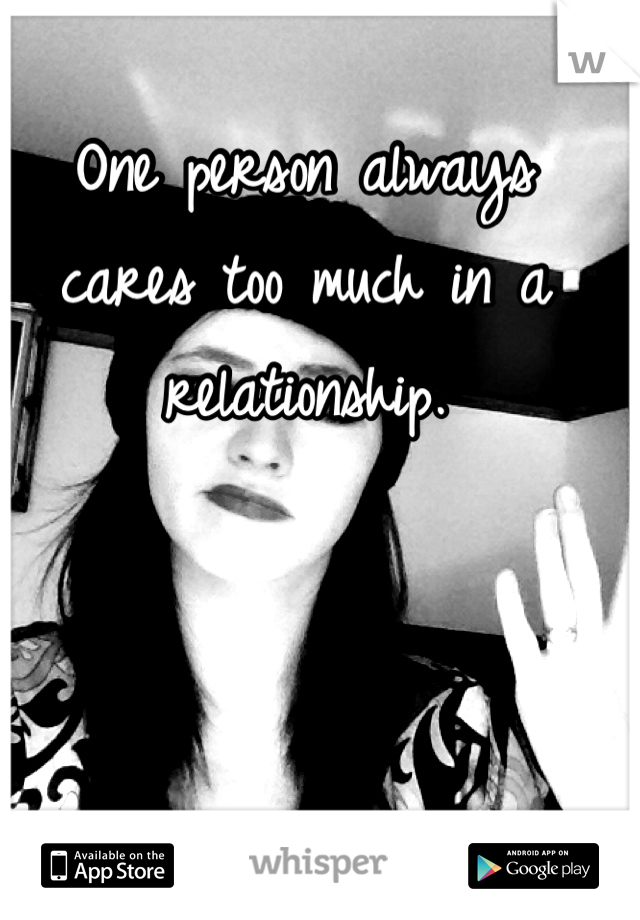One person always cares too much in a relationship.