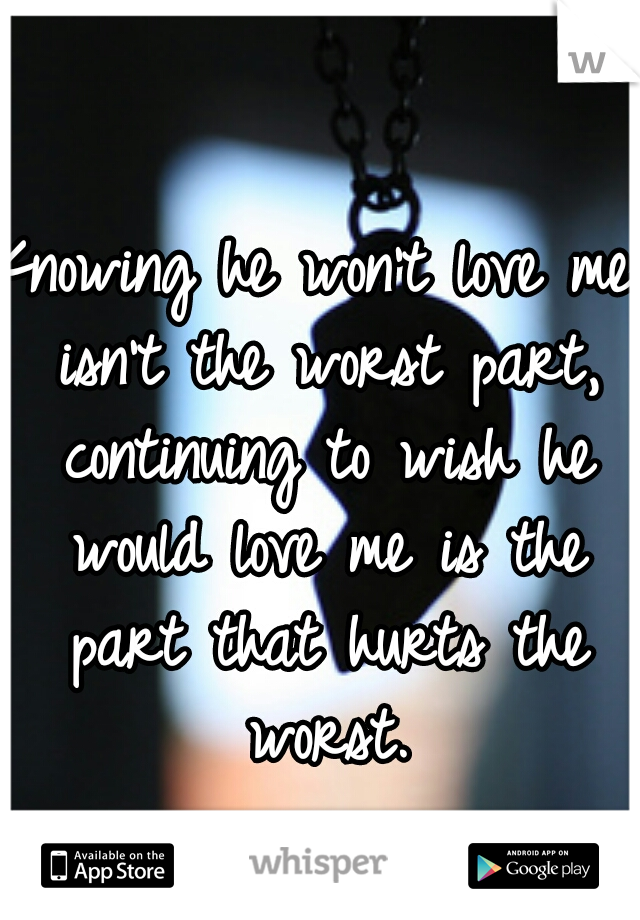 Knowing he won't love me isn't the worst part, continuing to wish he would love me is the part that hurts the worst.