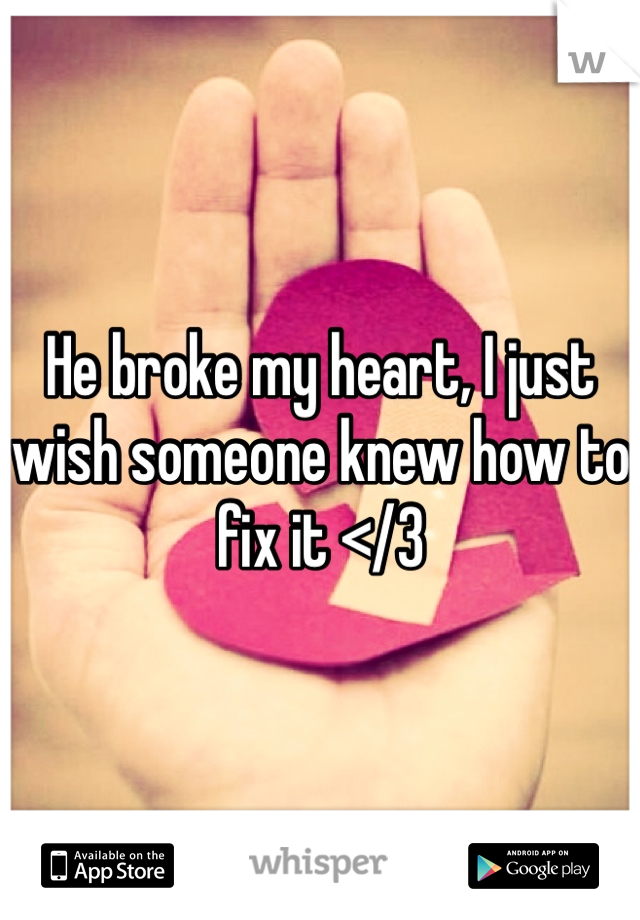 He broke my heart, I just wish someone knew how to fix it </3