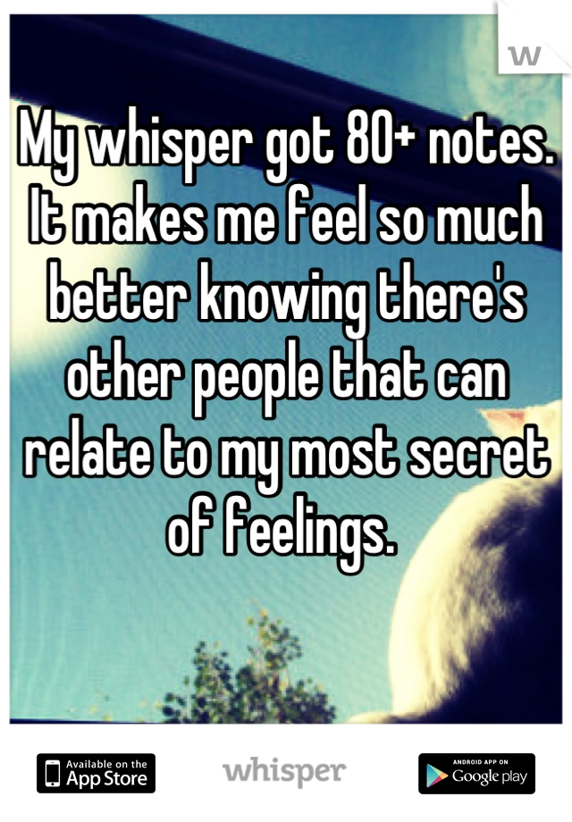 My whisper got 80+ notes. It makes me feel so much better knowing there's other people that can relate to my most secret of feelings.