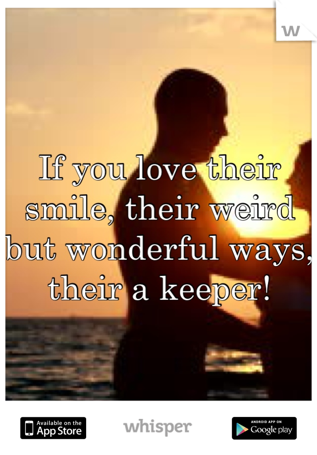 If you love their smile, their weird but wonderful ways, their a keeper!