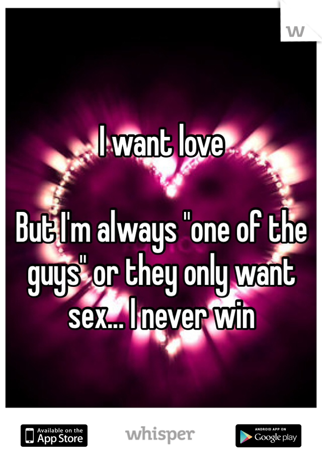 """I want love  But I'm always """"one of the guys"""" or they only want sex... I never win"""