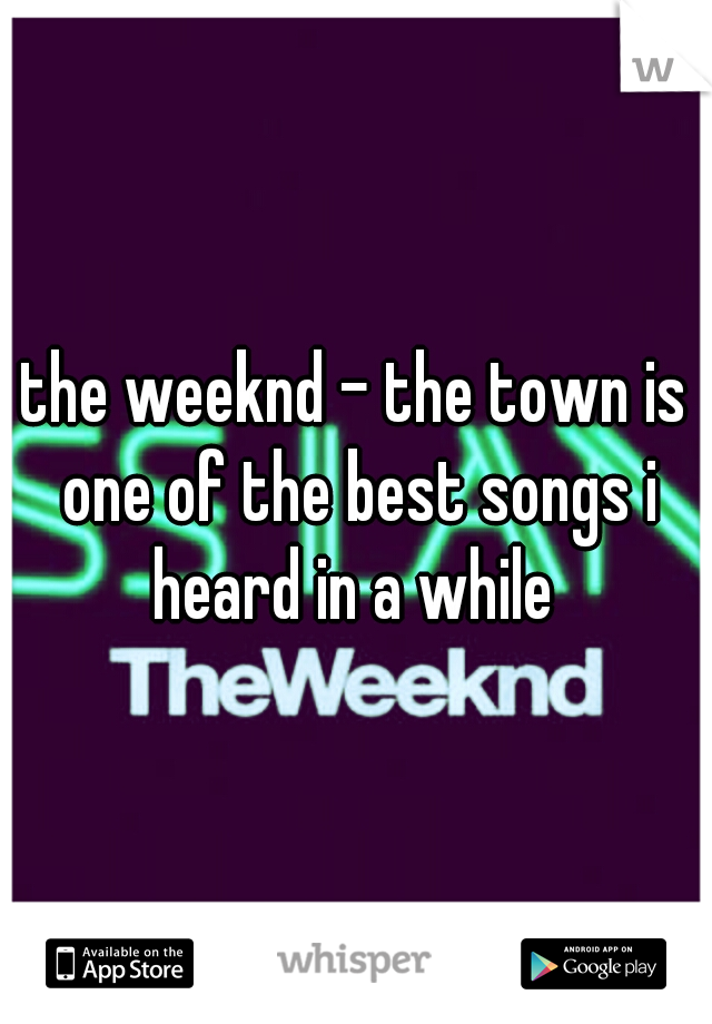 the weeknd - the town is one of the best songs i heard in a while