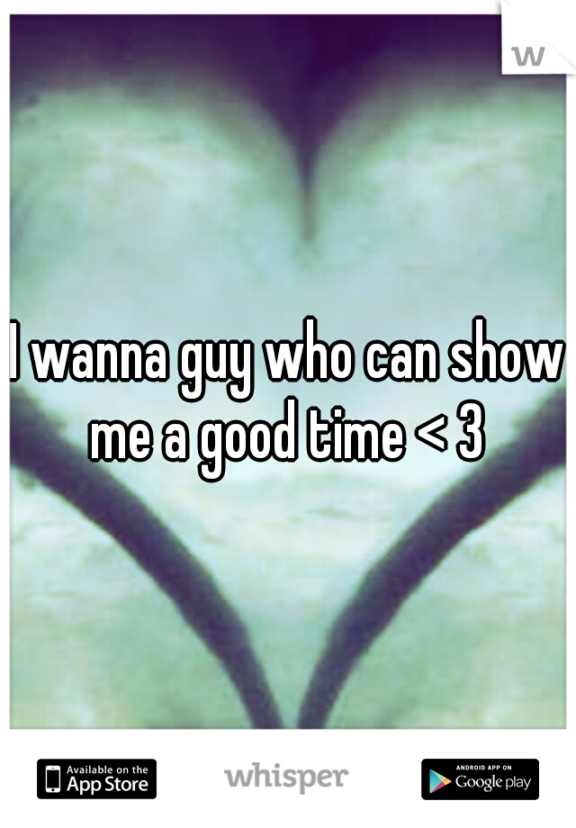 I wanna guy who can show me a good time < 3