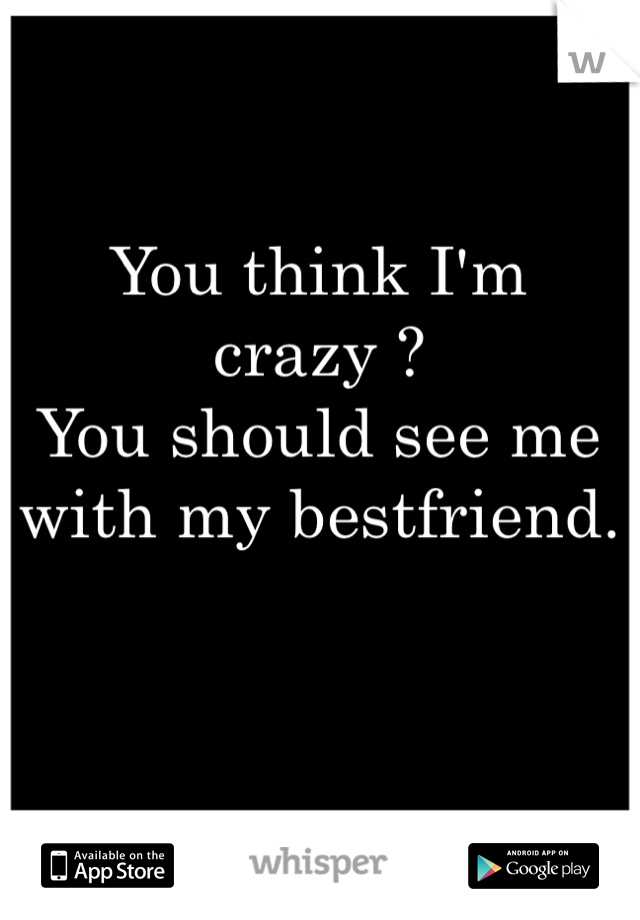 You think I'm crazy ? You should see me with my bestfriend.