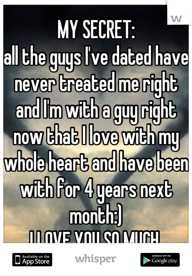 MY SECRET:  all the guys I've dated have never treated me right and I'm with a guy right now that I love with my whole heart and have been with for 4 years next month:)  I LOVE YOU SO MUCH
