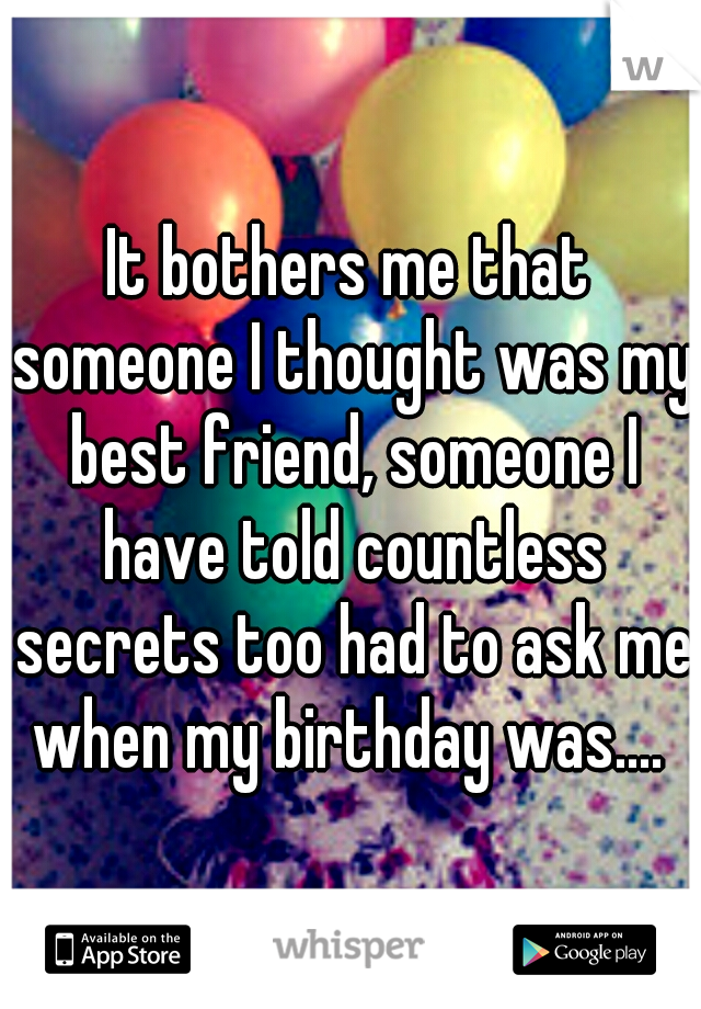 It bothers me that someone I thought was my best friend, someone I have told countless secrets too had to ask me when my birthday was....