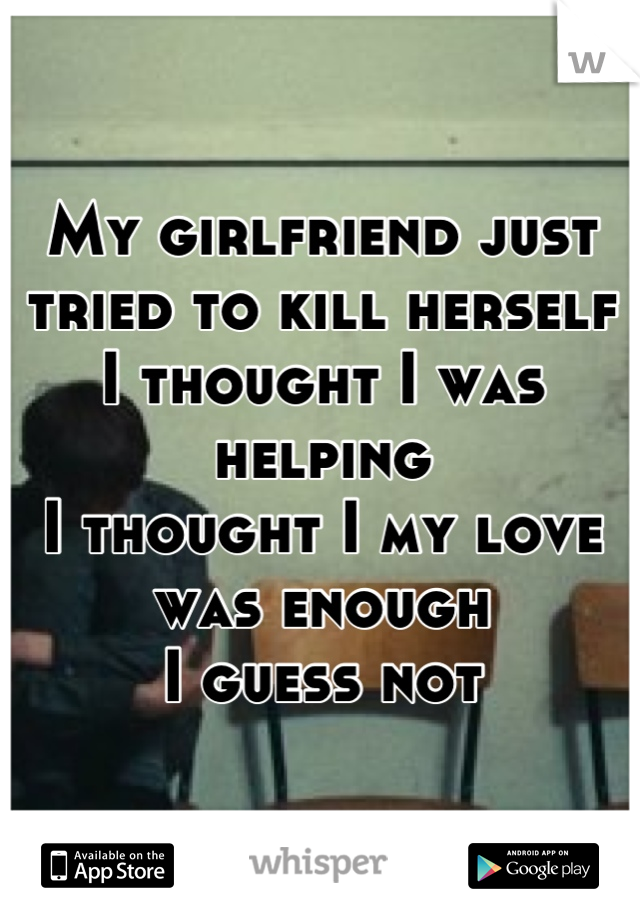 My girlfriend just tried to kill herself I thought I was helping  I thought I my love was enough  I guess not