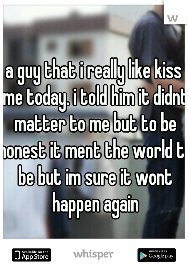 a guy that i really like kiss me today. i told him it didnt matter to me but to be honest it ment the world to be but im sure it wont happen again