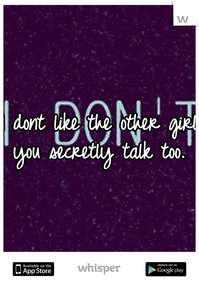 I dont like the other girl you secretly talk too.