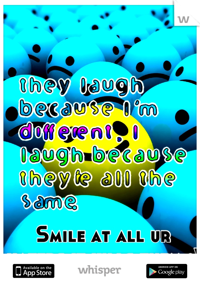 Smile at all ur haters it kills them :)