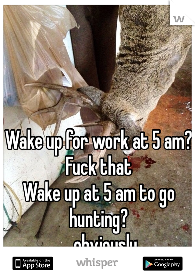 Wake up for work at 5 am?  Fuck that  Wake up at 5 am to go hunting? ....obviously