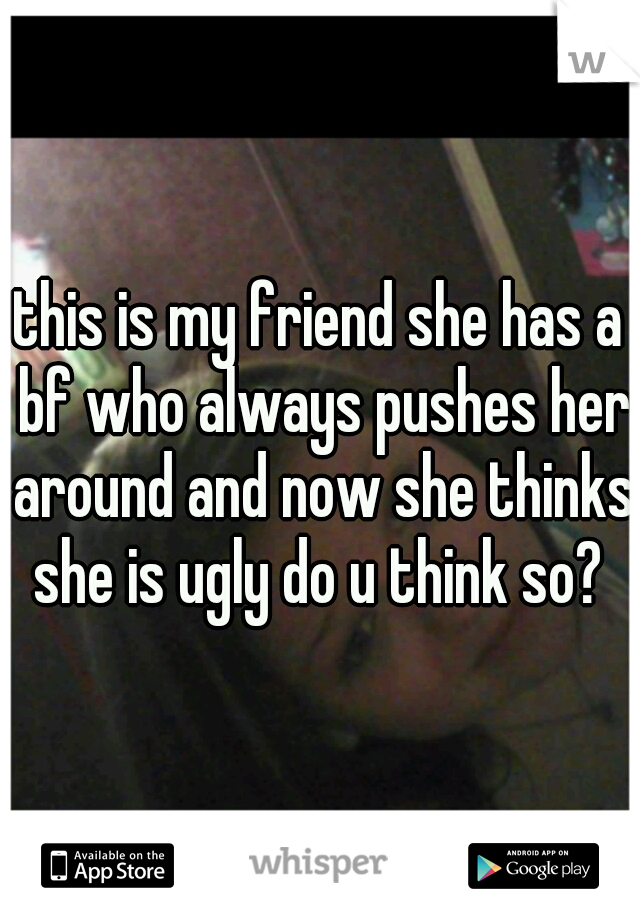 this is my friend she has a bf who always pushes her around and now she thinks she is ugly do u think so?