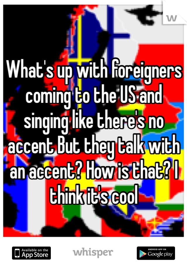 What's up with foreigners coming to the US and singing like there's no accent But they talk with an accent? How is that? I think it's cool
