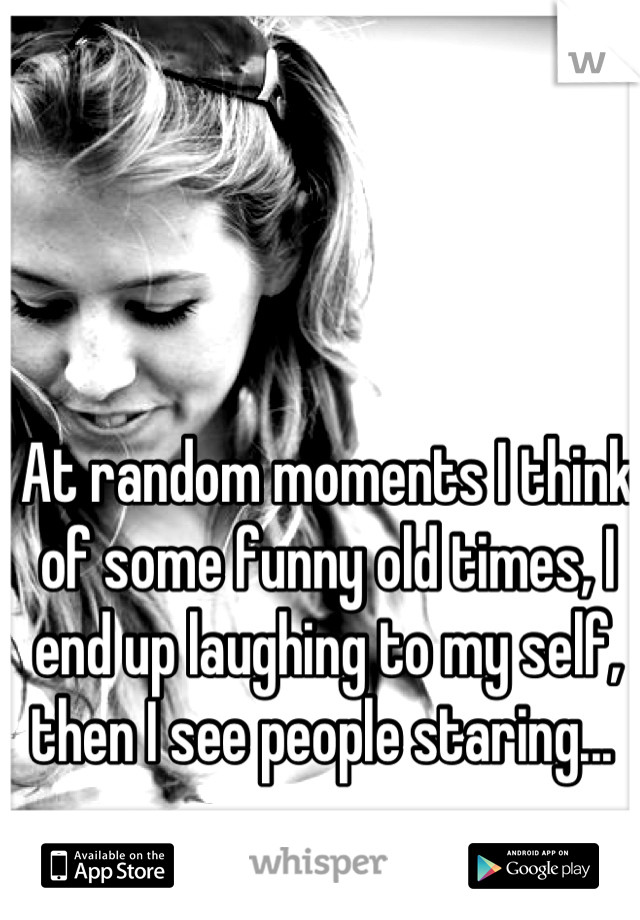At random moments I think of some funny old times, I end up laughing to my self, then I see people staring...