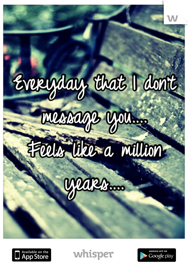 Everyday that I don't message you.... Feels like a million years....