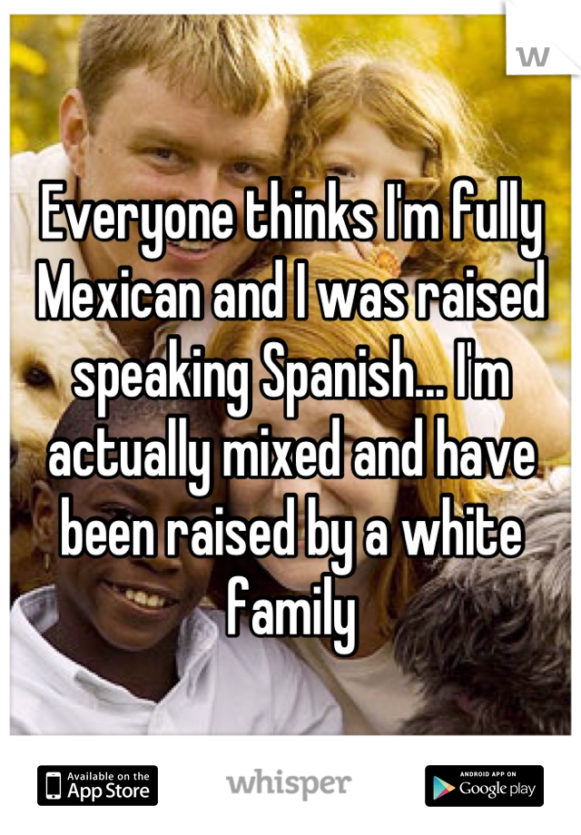 Everyone thinks I'm fully Mexican and I was raised speaking Spanish... I'm actually mixed and have been raised by a white family